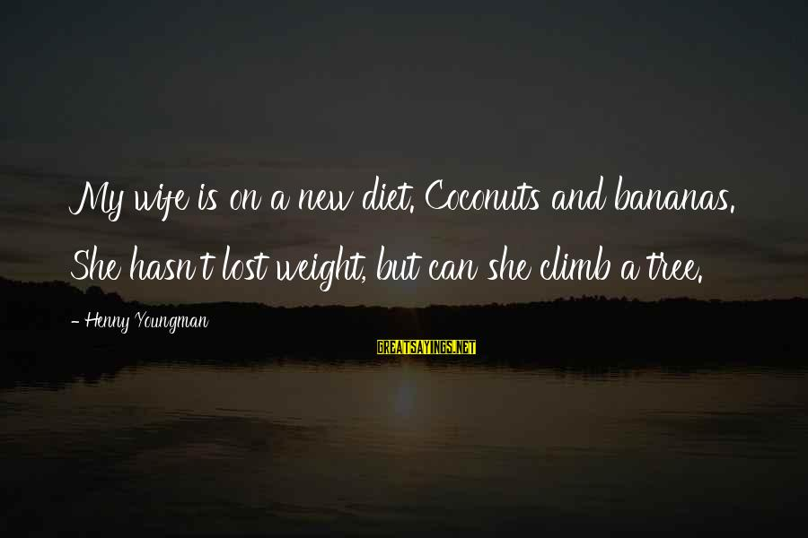 Food And Diet Sayings By Henny Youngman: My wife is on a new diet. Coconuts and bananas. She hasn't lost weight, but