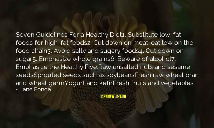 Food And Diet Sayings By Jane Fonda: Seven Guidelines For a Healthy Diet1. Substitute low-fat foods for high-fat foods2. Cut down on