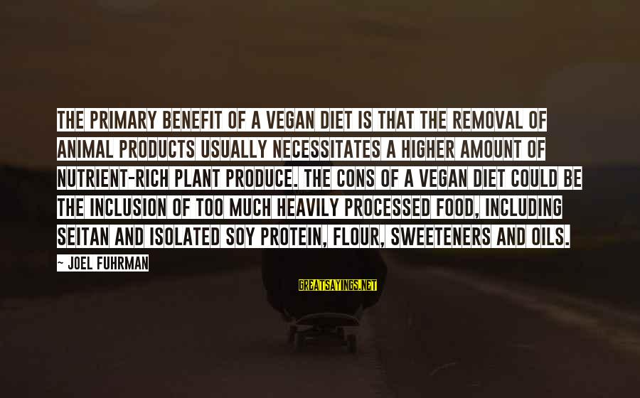 Food And Diet Sayings By Joel Fuhrman: The primary benefit of a vegan diet is that the removal of animal products usually