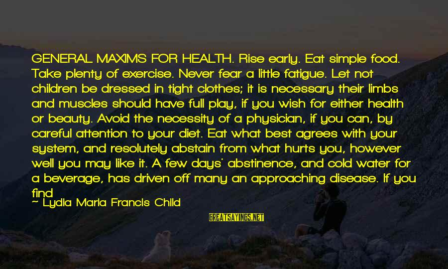Food And Diet Sayings By Lydia Maria Francis Child: GENERAL MAXIMS FOR HEALTH. Rise early. Eat simple food. Take plenty of exercise. Never fear
