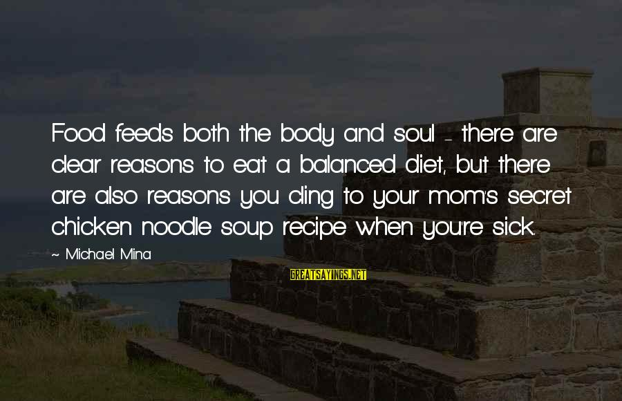 Food And Diet Sayings By Michael Mina: Food feeds both the body and soul - there are clear reasons to eat a