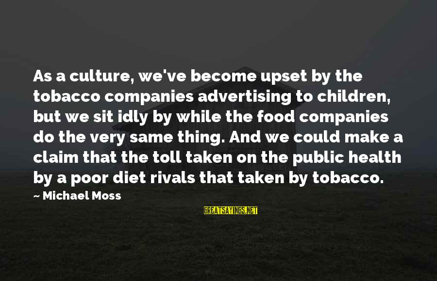 Food And Diet Sayings By Michael Moss: As a culture, we've become upset by the tobacco companies advertising to children, but we