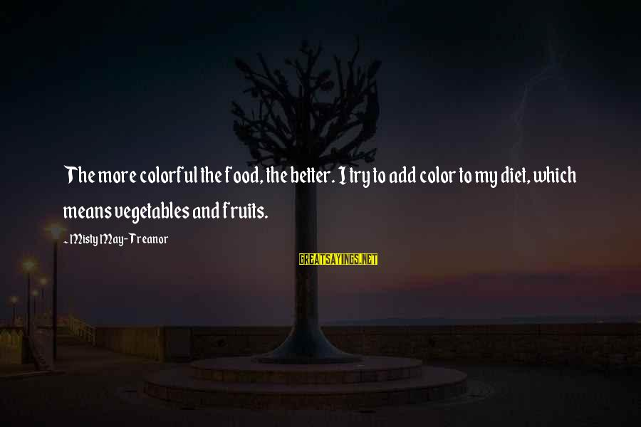 Food And Diet Sayings By Misty May-Treanor: The more colorful the food, the better. I try to add color to my diet,