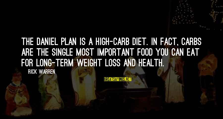 Food And Diet Sayings By Rick Warren: The Daniel Plan is a high-carb diet. In fact, carbs are the single most important