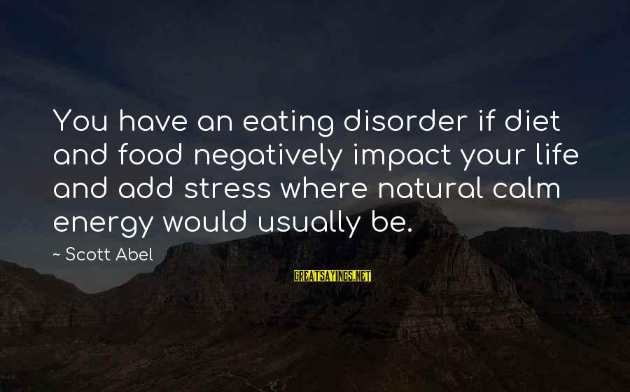 Food And Diet Sayings By Scott Abel: You have an eating disorder if diet and food negatively impact your life and add
