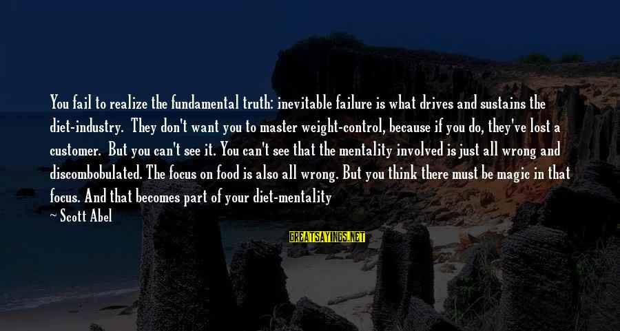 Food And Diet Sayings By Scott Abel: You fail to realize the fundamental truth: inevitable failure is what drives and sustains the