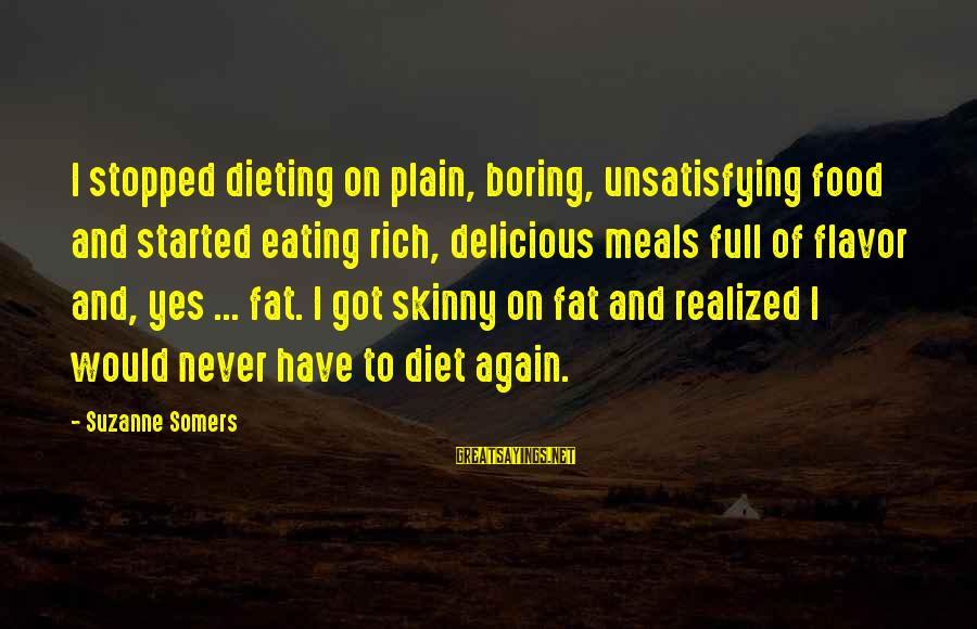 Food And Diet Sayings By Suzanne Somers: I stopped dieting on plain, boring, unsatisfying food and started eating rich, delicious meals full