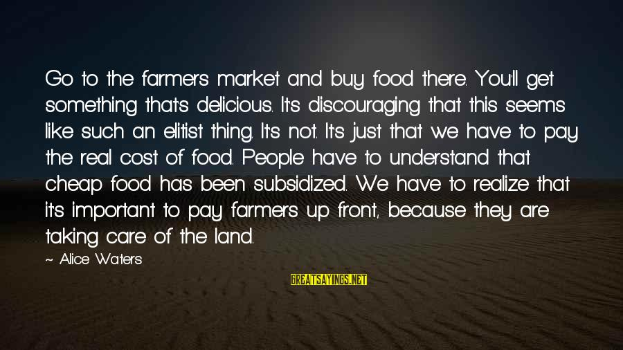 Food Cost Sayings By Alice Waters: Go to the farmers market and buy food there. You'll get something that's delicious. It's