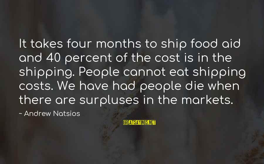 Food Cost Sayings By Andrew Natsios: It takes four months to ship food aid and 40 percent of the cost is