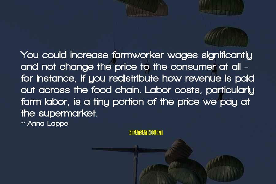 Food Cost Sayings By Anna Lappe: You could increase farmworker wages significantly and not change the price to the consumer at