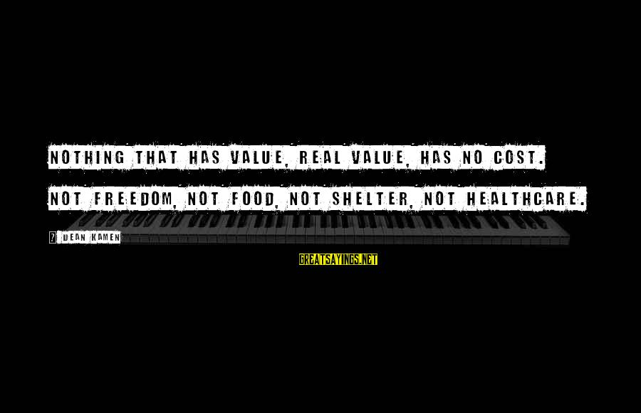 Food Cost Sayings By Dean Kamen: Nothing that has value, real value, has no cost. Not freedom, not food, not shelter,