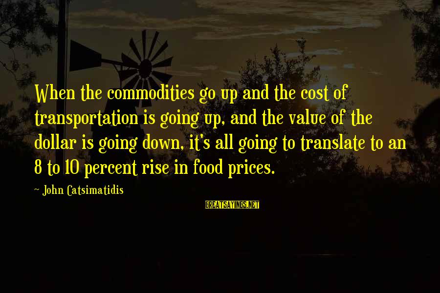Food Cost Sayings By John Catsimatidis: When the commodities go up and the cost of transportation is going up, and the