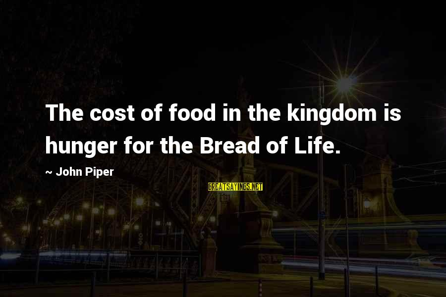 Food Cost Sayings By John Piper: The cost of food in the kingdom is hunger for the Bread of Life.