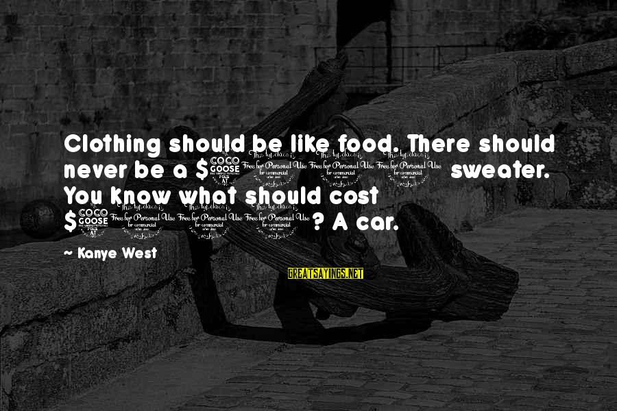 Food Cost Sayings By Kanye West: Clothing should be like food. There should never be a $5000 sweater. You know what