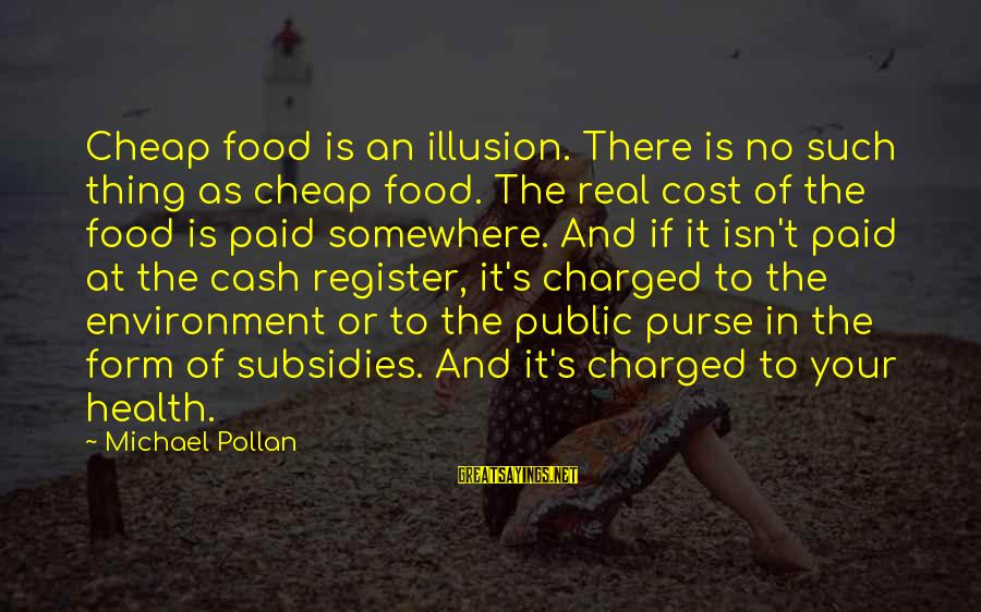 Food Cost Sayings By Michael Pollan: Cheap food is an illusion. There is no such thing as cheap food. The real