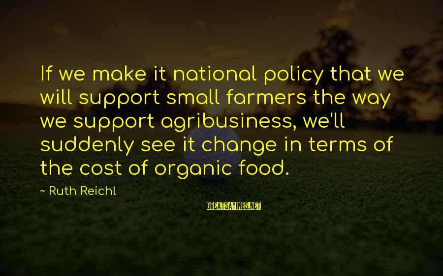 Food Cost Sayings By Ruth Reichl: If we make it national policy that we will support small farmers the way we