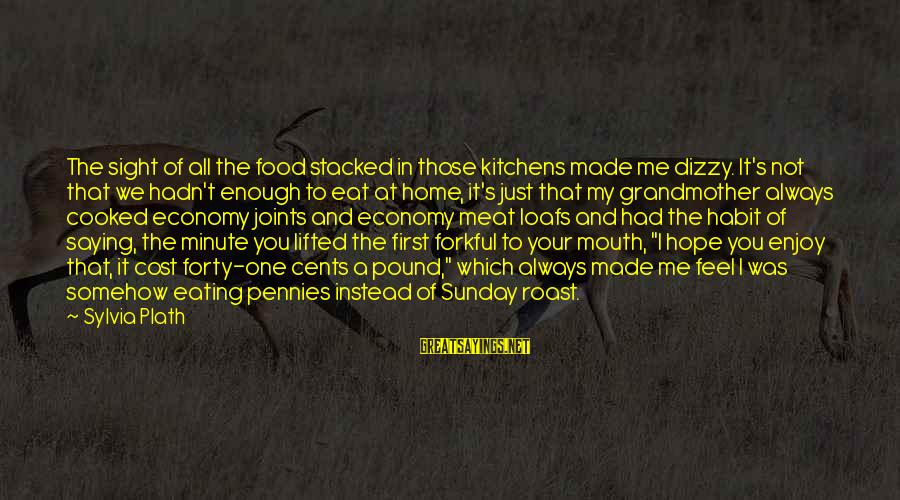 Food Cost Sayings By Sylvia Plath: The sight of all the food stacked in those kitchens made me dizzy. It's not