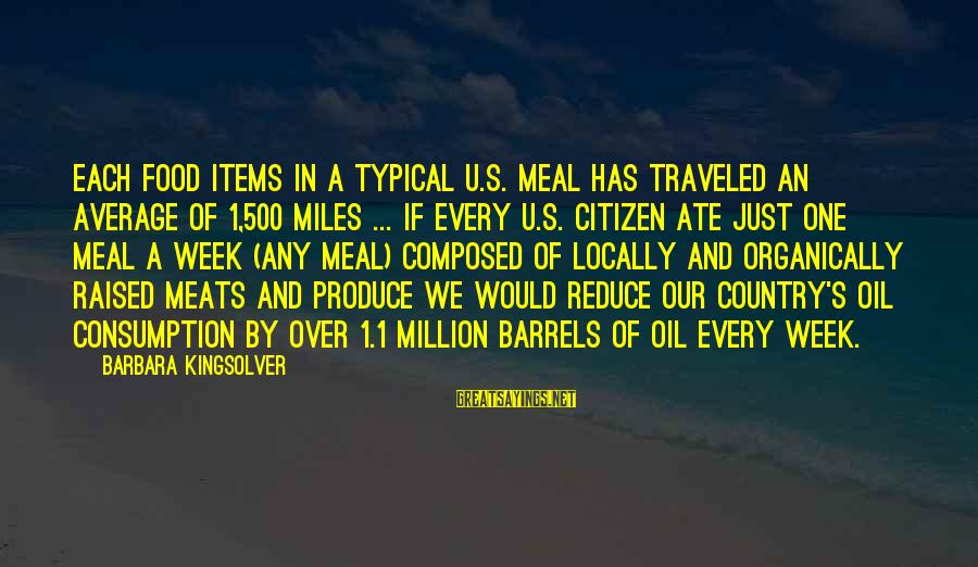 Food Items Sayings By Barbara Kingsolver: Each food items in a typical U.S. meal has traveled an average of 1,500 miles