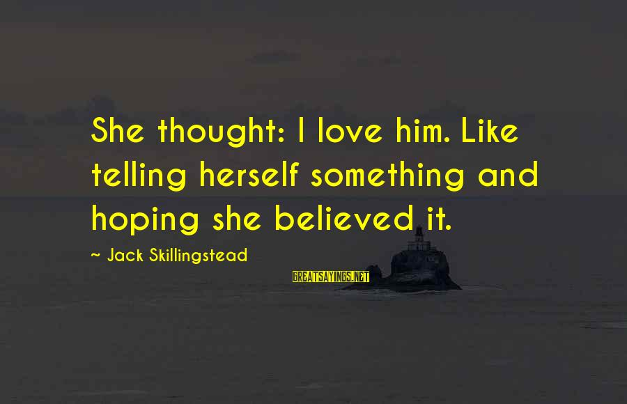 Fooling Love Sayings By Jack Skillingstead: She thought: I love him. Like telling herself something and hoping she believed it.