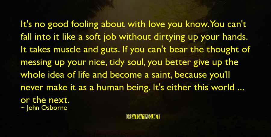 Fooling Love Sayings By John Osborne: It's no good fooling about with love you know. You can't fall into it like