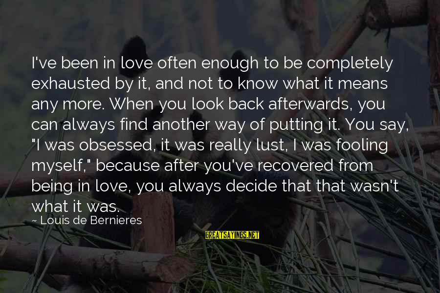 Fooling Love Sayings By Louis De Bernieres: I've been in love often enough to be completely exhausted by it, and not to