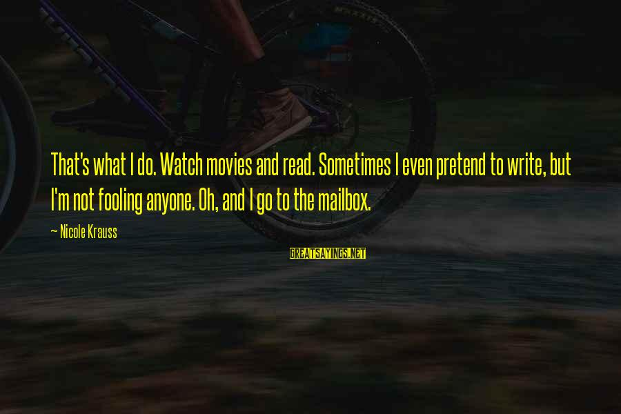 Fooling Love Sayings By Nicole Krauss: That's what I do. Watch movies and read. Sometimes I even pretend to write, but