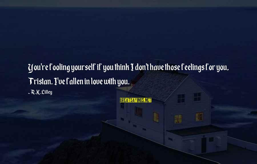 Fooling Love Sayings By R.K. Lilley: You're fooling yourself if you think I don't have those feelings for you, Tristan. I've