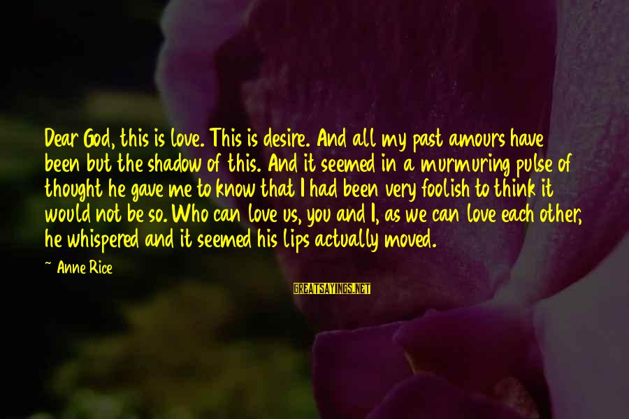 Foolish Love Sayings By Anne Rice: Dear God, this is love. This is desire. And all my past amours have been