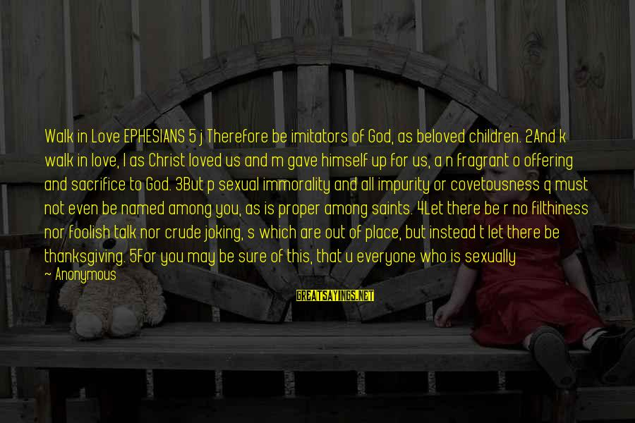Foolish Love Sayings By Anonymous: Walk in Love EPHESIANS 5 j Therefore be imitators of God, as beloved children. 2And