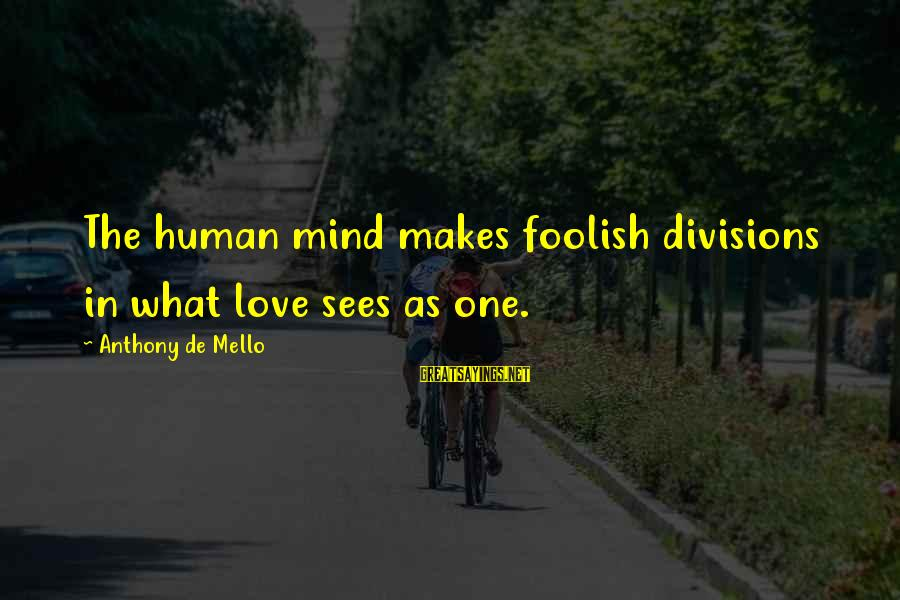 Foolish Love Sayings By Anthony De Mello: The human mind makes foolish divisions in what love sees as one.