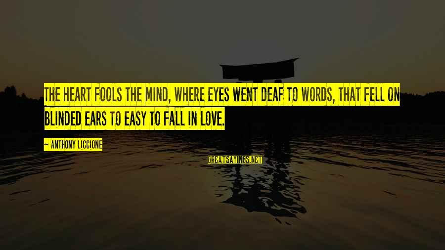 Foolish Love Sayings By Anthony Liccione: The heart fools the mind, where eyes went deaf to words, that fell on blinded