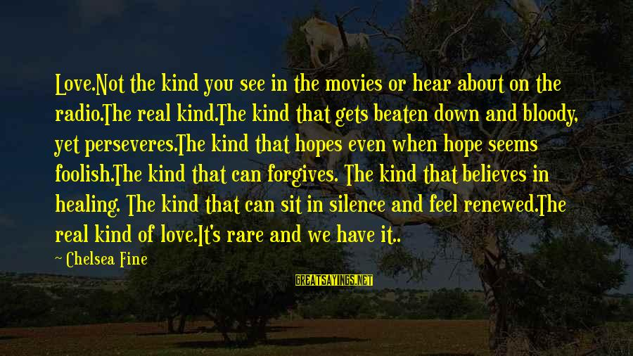 Foolish Love Sayings By Chelsea Fine: Love.Not the kind you see in the movies or hear about on the radio.The real