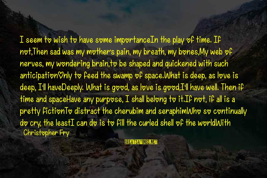 Foolish Love Sayings By Christopher Fry: I seem to wish to have some importanceIn the play of time. If not,Then sad