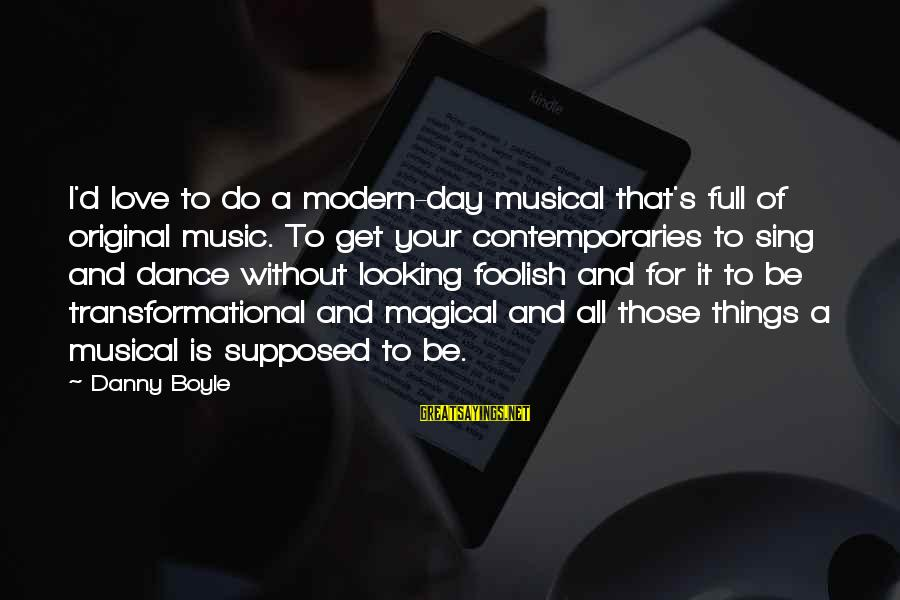 Foolish Love Sayings By Danny Boyle: I'd love to do a modern-day musical that's full of original music. To get your