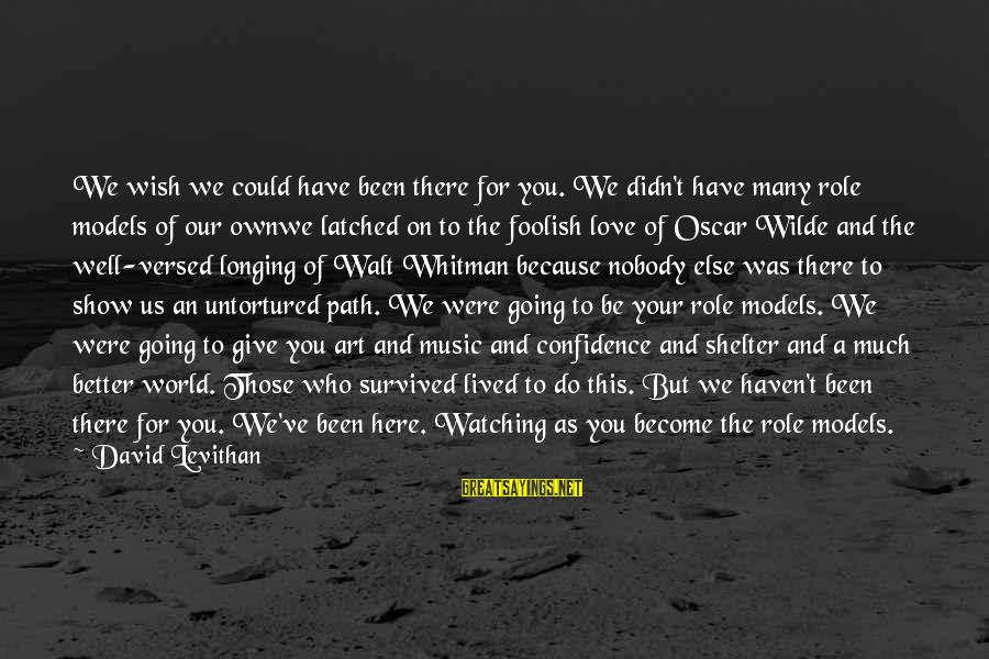 Foolish Love Sayings By David Levithan: We wish we could have been there for you. We didn't have many role models