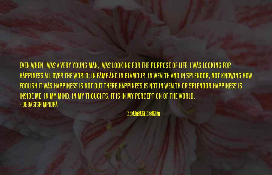 Foolish Love Sayings By Debasish Mridha: Even when I was a very young man,I was looking for the purpose of life;