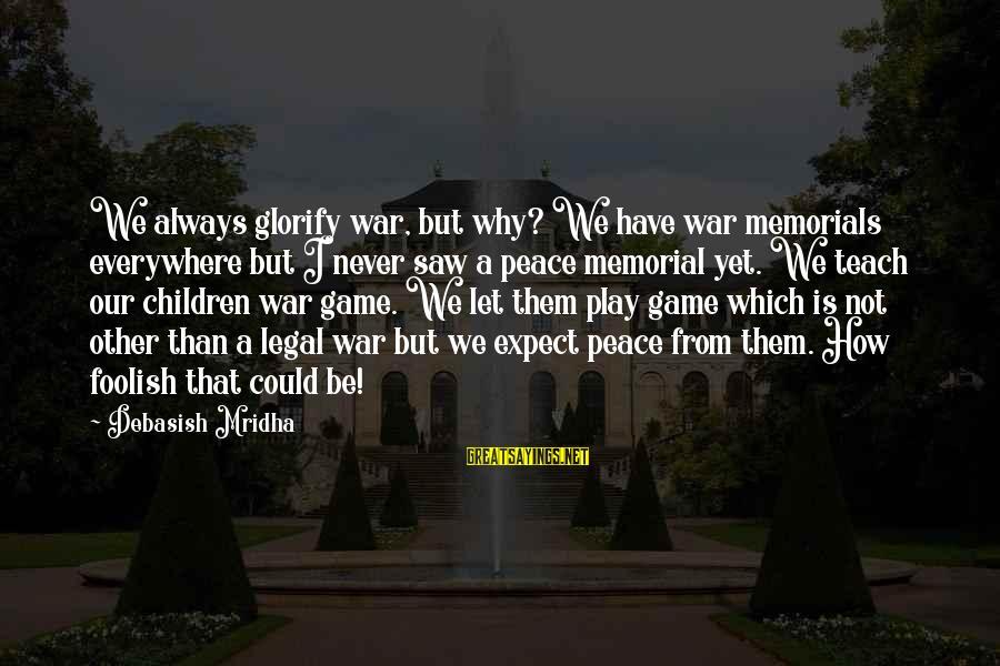 Foolish Love Sayings By Debasish Mridha: We always glorify war, but why? We have war memorials everywhere but I never saw