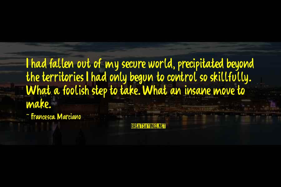 Foolish Love Sayings By Francesca Marciano: I had fallen out of my secure world, precipitated beyond the territories I had only