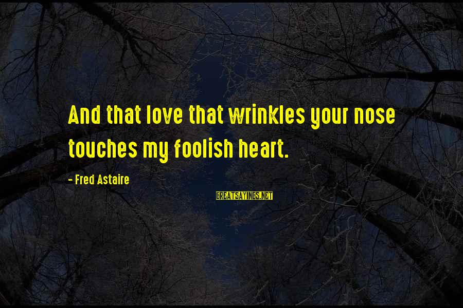 Foolish Love Sayings By Fred Astaire: And that love that wrinkles your nose touches my foolish heart.