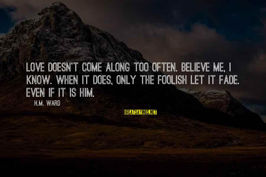 Foolish Love Sayings By H.M. Ward: Love doesn't come along too often. Believe me, I know. When it does, only the
