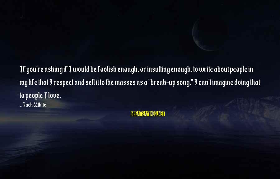 Foolish Love Sayings By Jack White: If you're asking if I would be foolish enough, or insulting enough, to write about