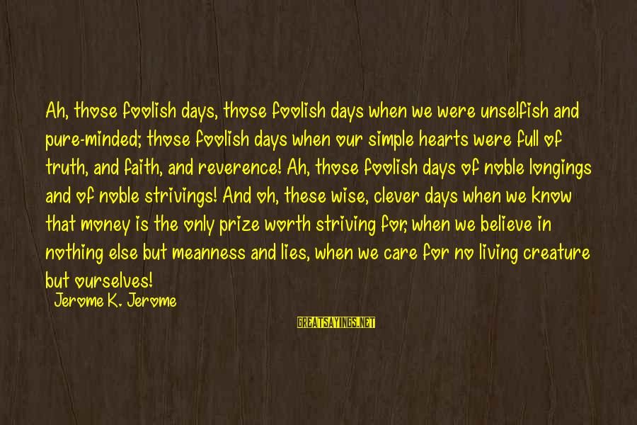 Foolish Love Sayings By Jerome K. Jerome: Ah, those foolish days, those foolish days when we were unselfish and pure-minded; those foolish