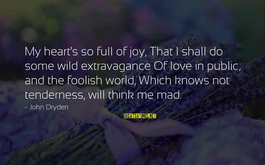 Foolish Love Sayings By John Dryden: My heart's so full of joy, That I shall do some wild extravagance Of love