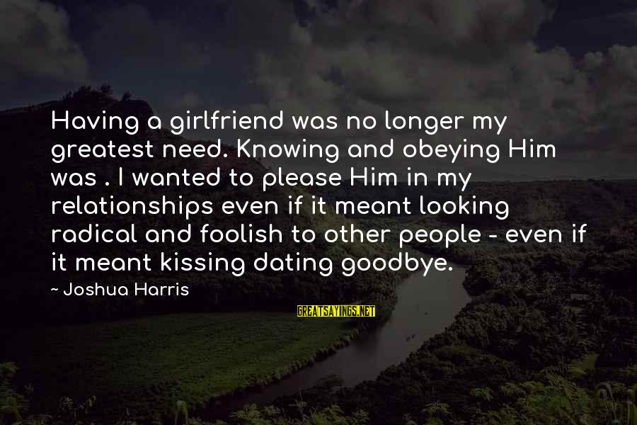 Foolish Love Sayings By Joshua Harris: Having a girlfriend was no longer my greatest need. Knowing and obeying Him was .