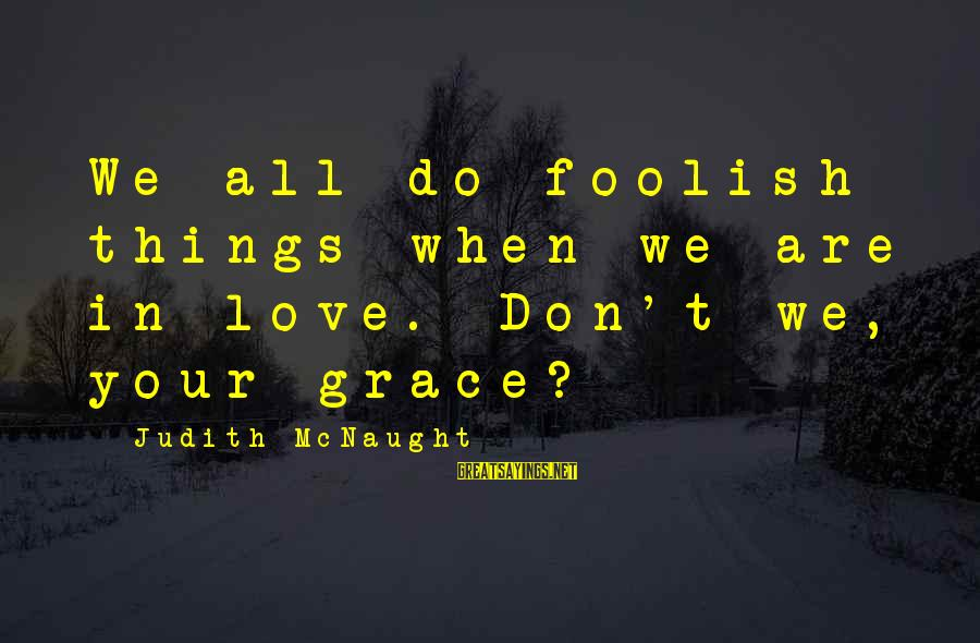 Foolish Love Sayings By Judith McNaught: We all do foolish things when we are in love. Don't we, your grace?