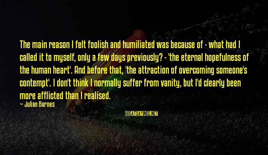 Foolish Love Sayings By Julian Barnes: The main reason I felt foolish and humiliated was because of - what had I