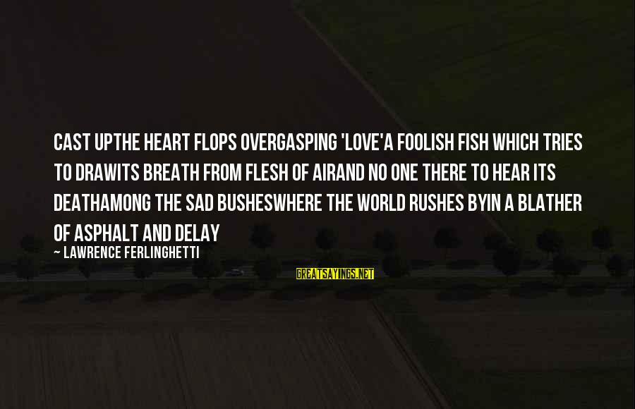 Foolish Love Sayings By Lawrence Ferlinghetti: Cast upthe heart flops overgasping 'Love'a foolish fish which tries to drawits breath from flesh