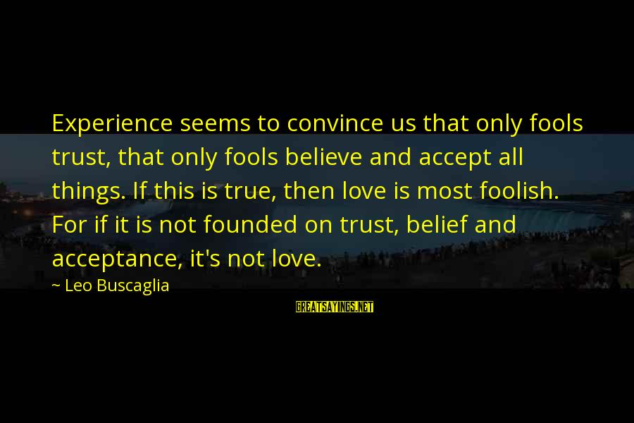Foolish Love Sayings By Leo Buscaglia: Experience seems to convince us that only fools trust, that only fools believe and accept