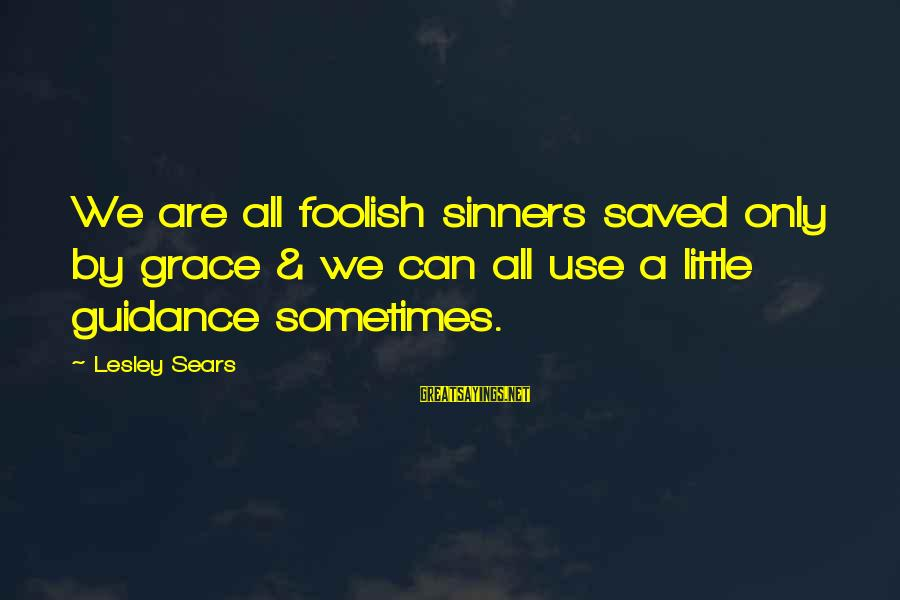 Foolish Love Sayings By Lesley Sears: We are all foolish sinners saved only by grace & we can all use a