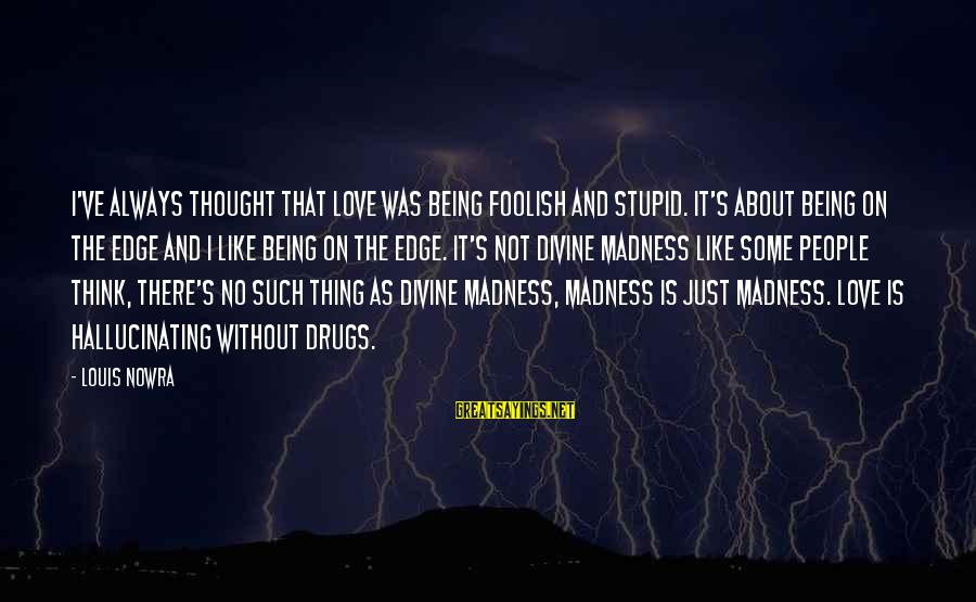 Foolish Love Sayings By Louis Nowra: I've always thought that love was being foolish and stupid. It's about being on the